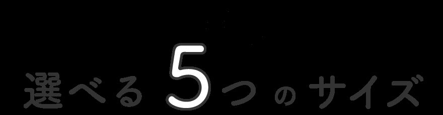 選べる5つのサイズ